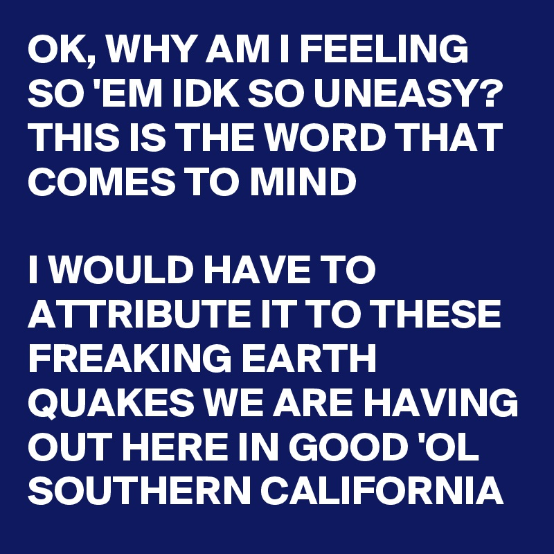 OK, WHY AM I FEELING SO 'EM IDK SO UNEASY? THIS IS THE WORD THAT COMES TO MIND   I WOULD HAVE TO ATTRIBUTE IT TO THESE FREAKING EARTH QUAKES WE ARE HAVING OUT HERE IN GOOD 'OL SOUTHERN CALIFORNIA