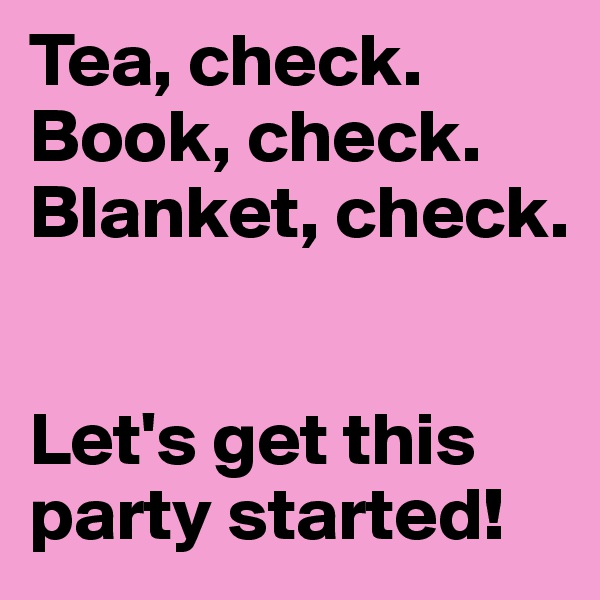 Tea, check. Book, check. Blanket, check.   Let's get this party started!