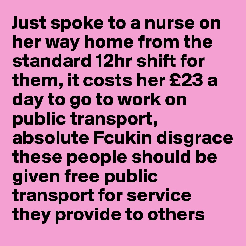 Just spoke to a nurse on her way home from the standard 12hr shift for them, it costs her £23 a day to go to work on public transport, absolute Fcukin disgrace these people should be given free public transport for service they provide to others