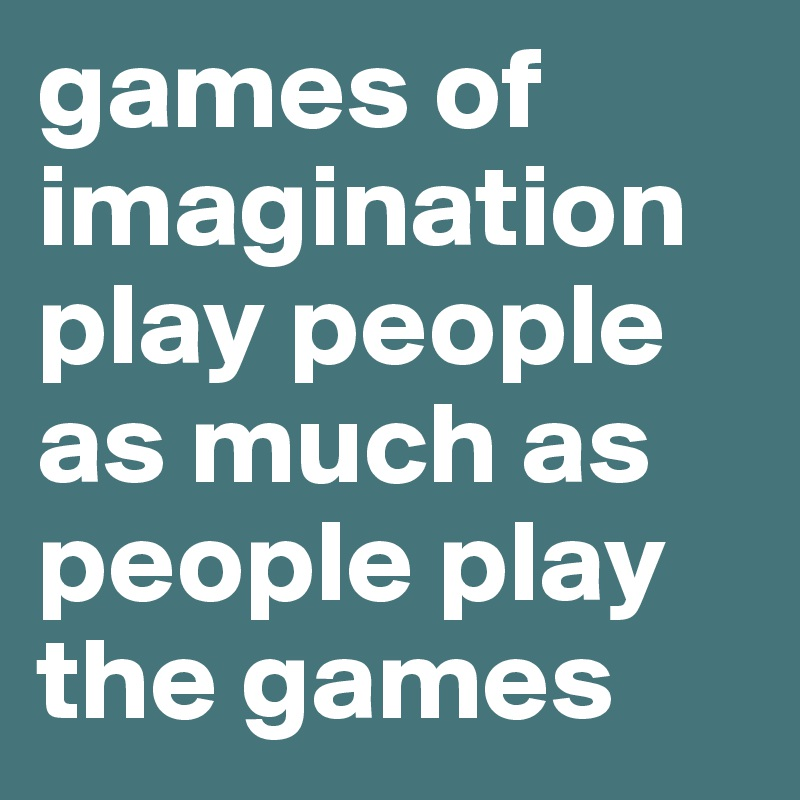 games of imagination play people as much as people play the games