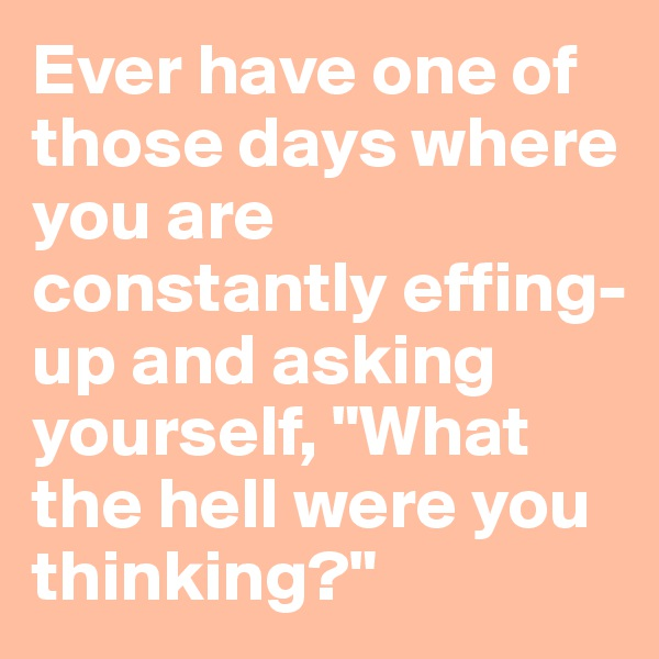 """Ever have one of those days where you are constantly effing-up and asking yourself, """"What the hell were you thinking?"""""""