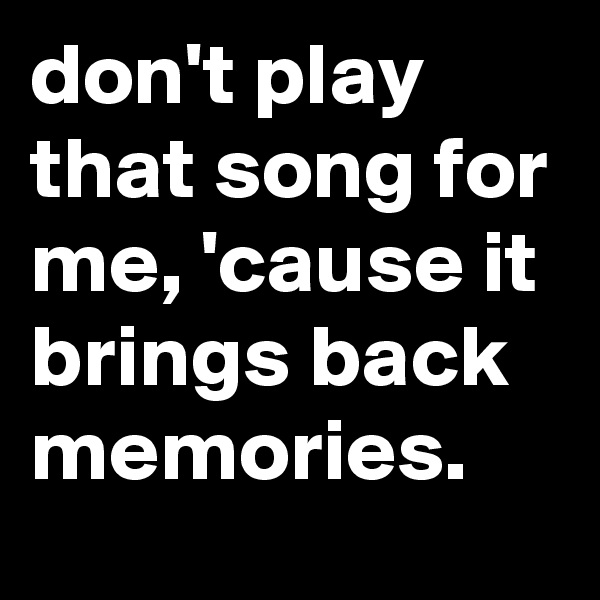 don't play that song for me, 'cause it brings back memories.