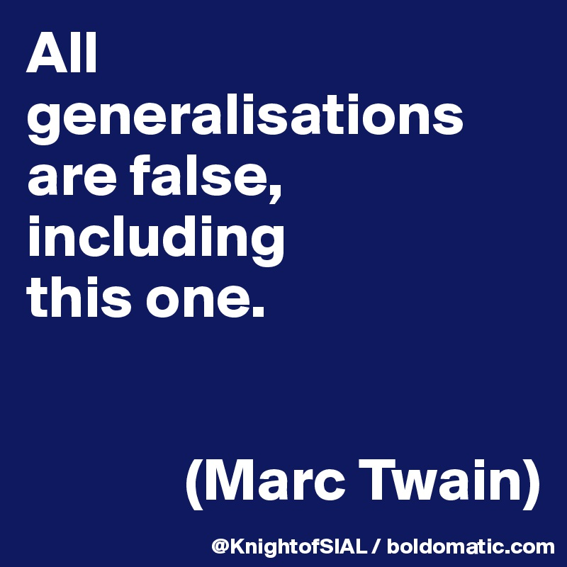 All generalisations are false, including  this one.                 (Marc Twain)