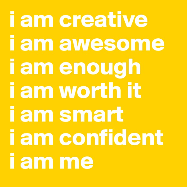 i am creative i am awesome i am enough i am worth it i am smart  i am confident i am me