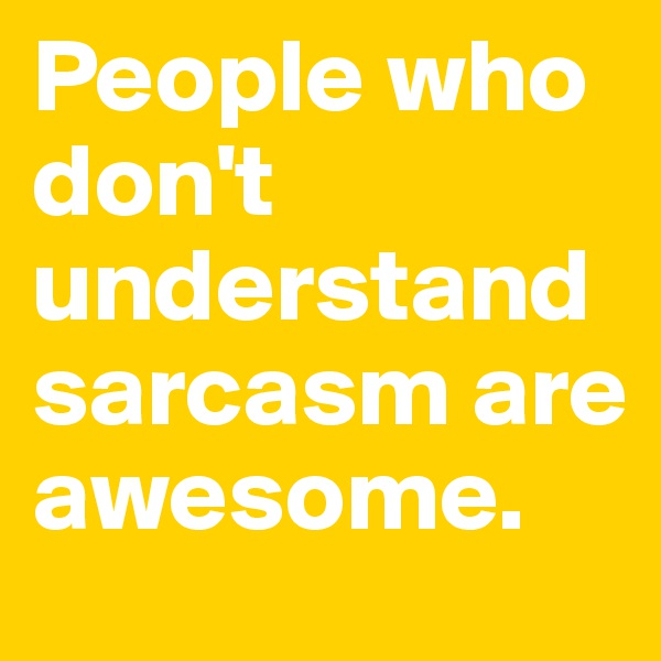 People who don't understand sarcasm are awesome.