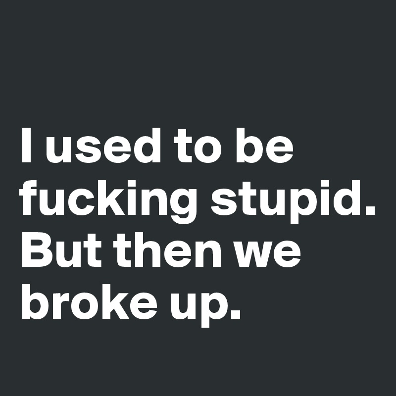 I used to be fucking stupid.  But then we broke up.