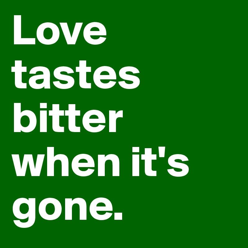Love tastes bitter when it's gone.