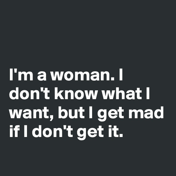 I'm a woman. I don't know what I want, but I get mad if I don't get it.