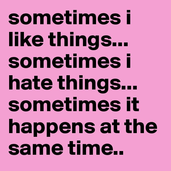 sometimes i like things... sometimes i hate things... sometimes it happens at the same time..
