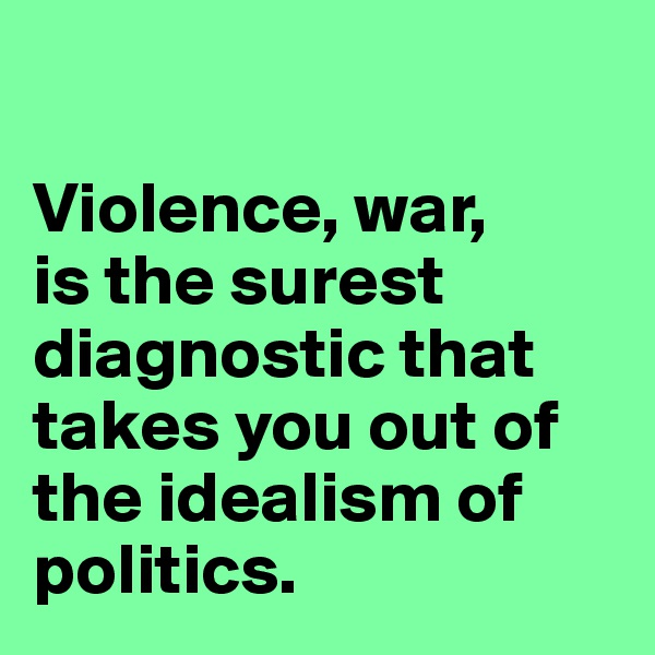Violence, war,  is the surest diagnostic that takes you out of the idealism of politics.