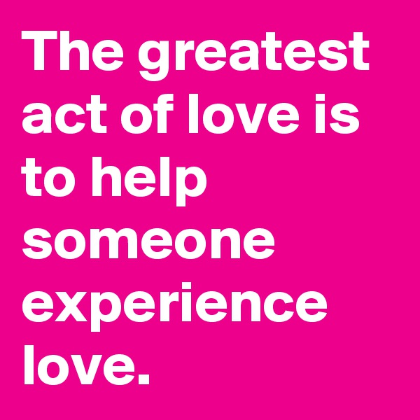 The greatest act of love is to help someone experience love.