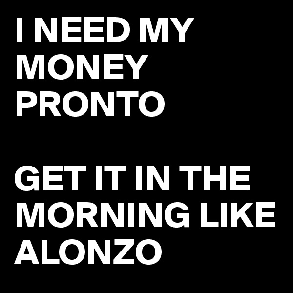 I NEED MY MONEY PRONTO  GET IT IN THE MORNING LIKE ALONZO
