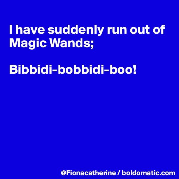 I have suddenly run out of Magic Wands;  Bibbidi-bobbidi-boo!