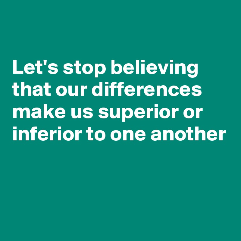 Let's stop believing that our differences make us superior or inferior to one another