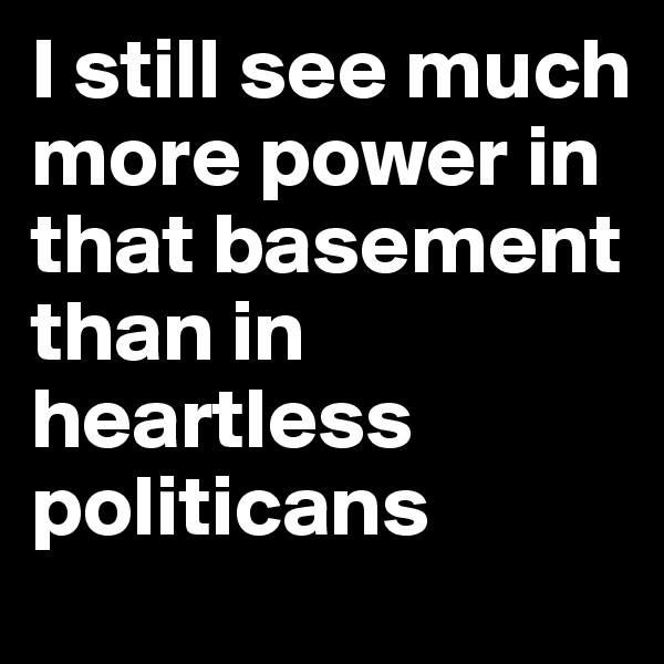 I still see much more power in that basement than in heartless politicans