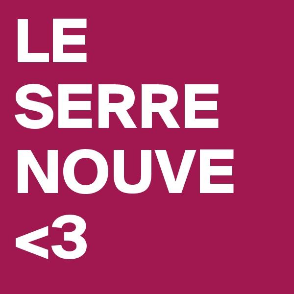 LE SERRE NOUVE <3