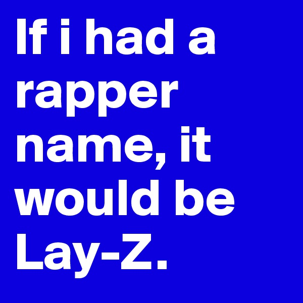 If i had a rapper name, it would be Lay-Z.