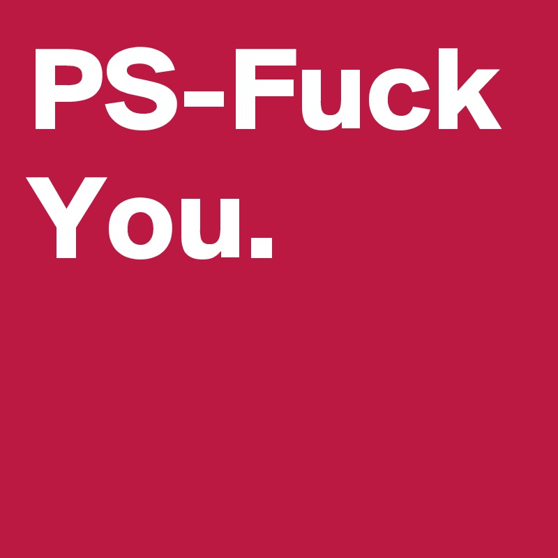 PS-Fuck You.