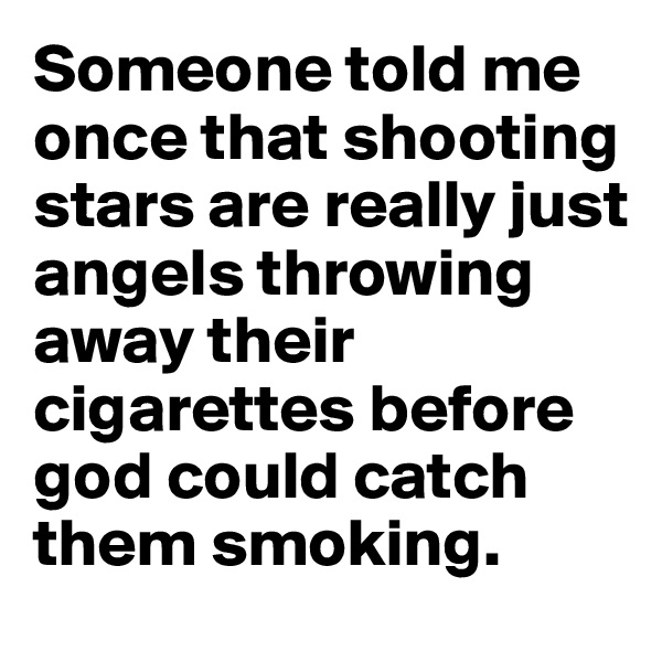 Someone told me once that shooting stars are really just angels throwing away their cigarettes before god could catch them smoking.