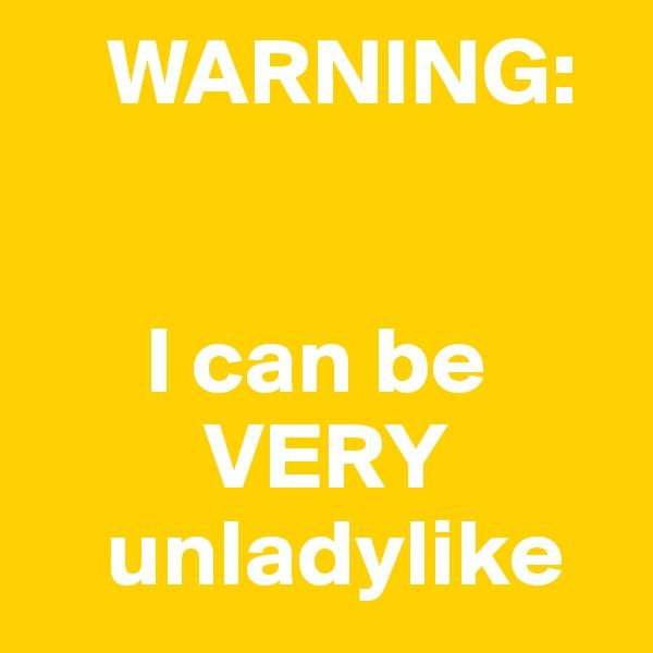 WARNING:         I can be          VERY     unladylike