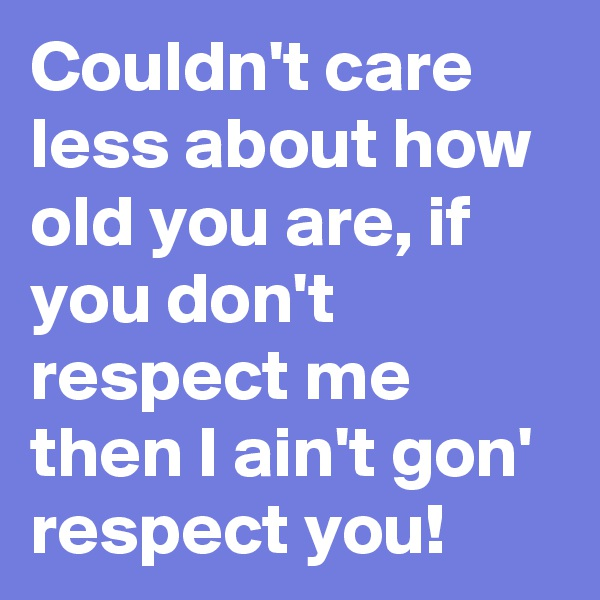 Couldn't care less about how old you are, if you don't respect me then I ain't gon' respect you!