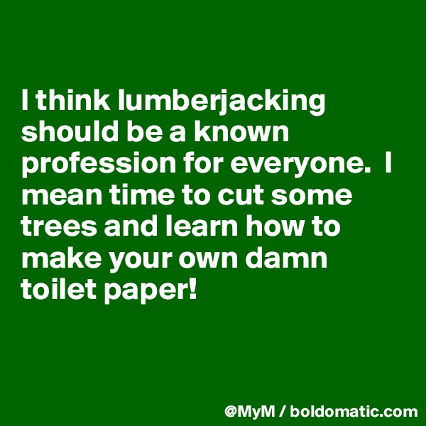 I think lumberjacking should be a known profession for everyone.  I mean time to cut some trees and learn how to make your own damn toilet paper!