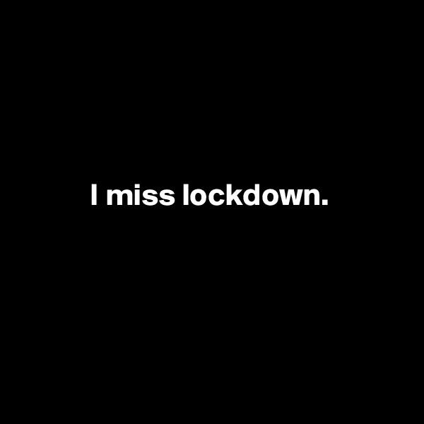 I miss lockdown.
