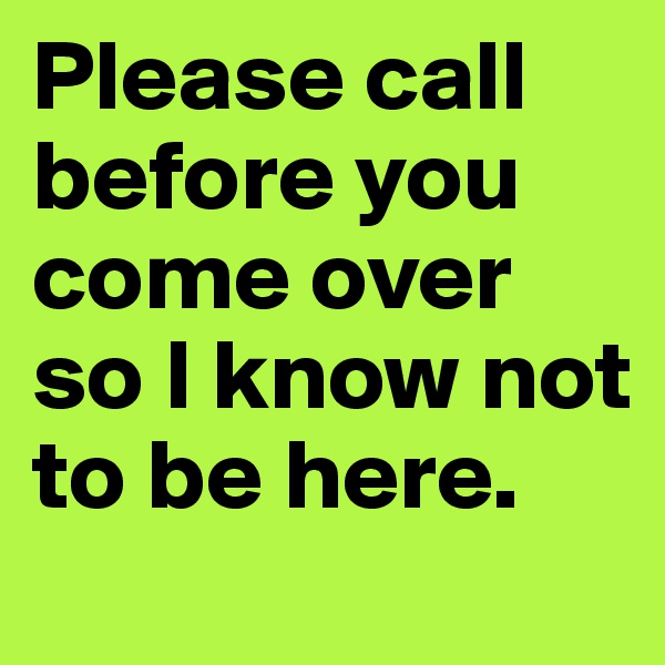 Please call before you come over so I know not to be here.