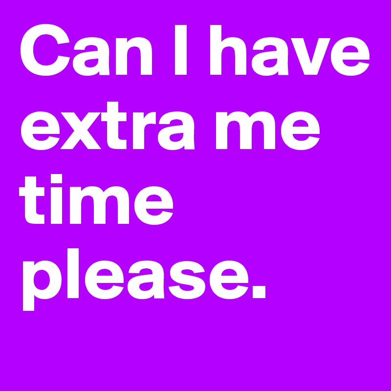 Can I have extra me time please.