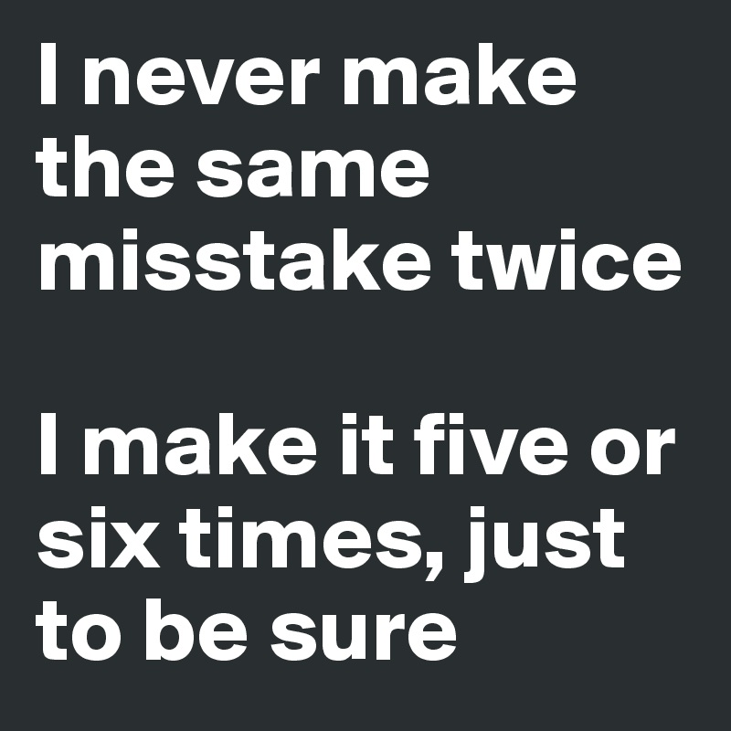 I never make the same misstake twice  I make it five or six times, just to be sure