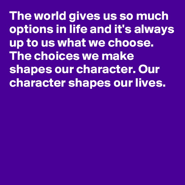 The world gives us so much options in life and it's always up to us what we choose. The choices we make shapes our character. Our character shapes our lives.