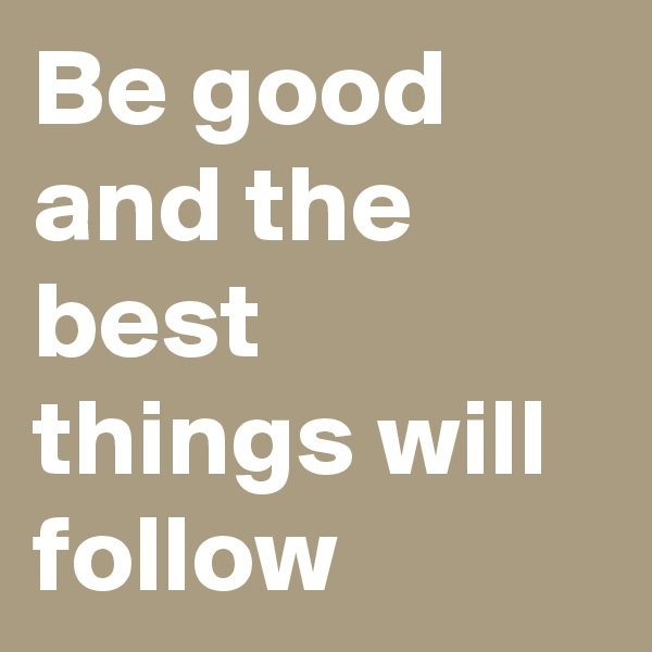 Be good and the best things will follow