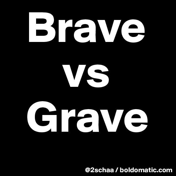 Brave       vs    Grave