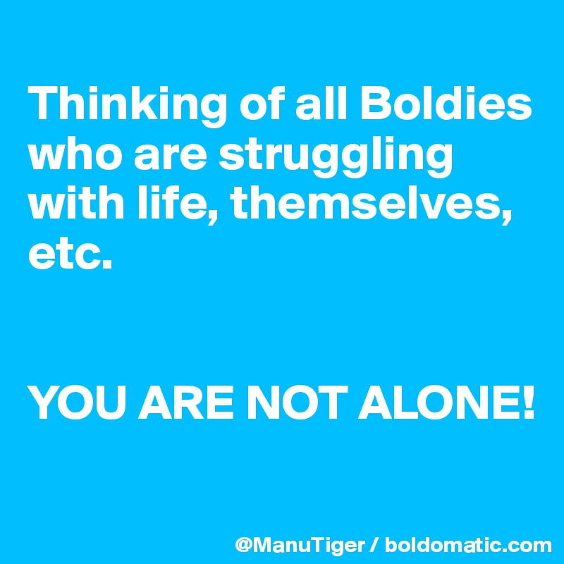 Thinking of all Boldies who are struggling with life, themselves, etc.    YOU ARE NOT ALONE!