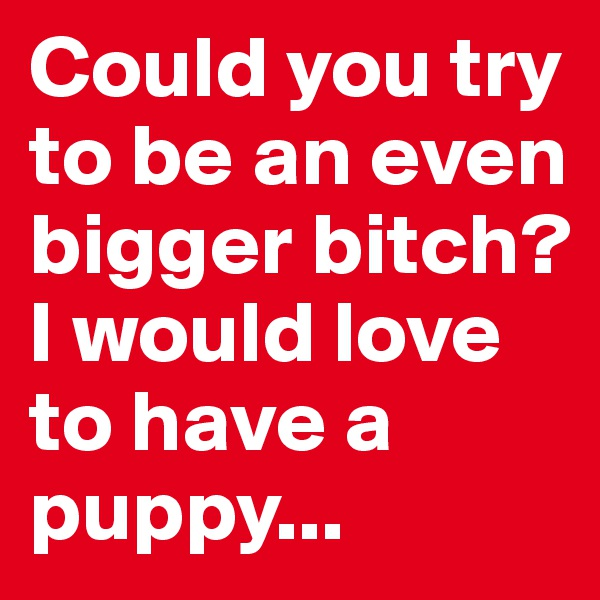 Could you try to be an even bigger bitch?  I would love to have a puppy...