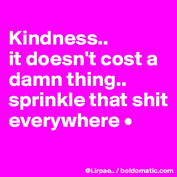 Kindness.. it doesn't cost a damn thing.. sprinkle that shit everywhere •