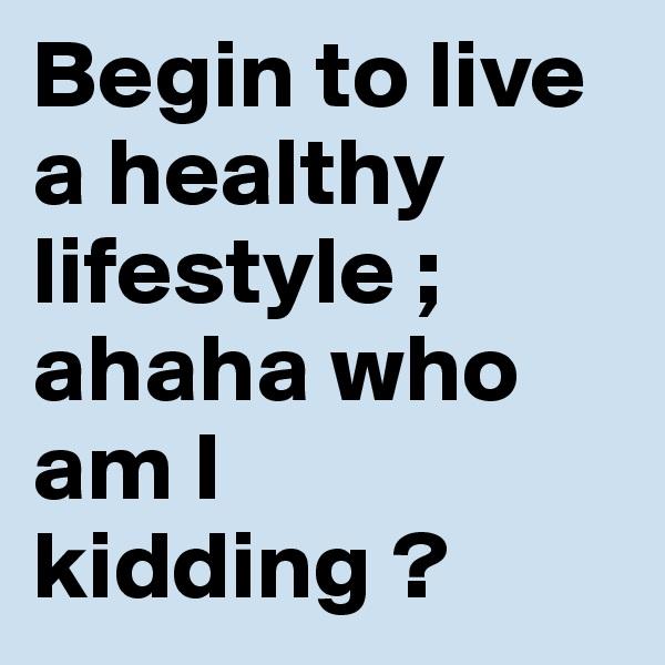 Begin to live a healthy lifestyle ; ahaha who am I kidding ?
