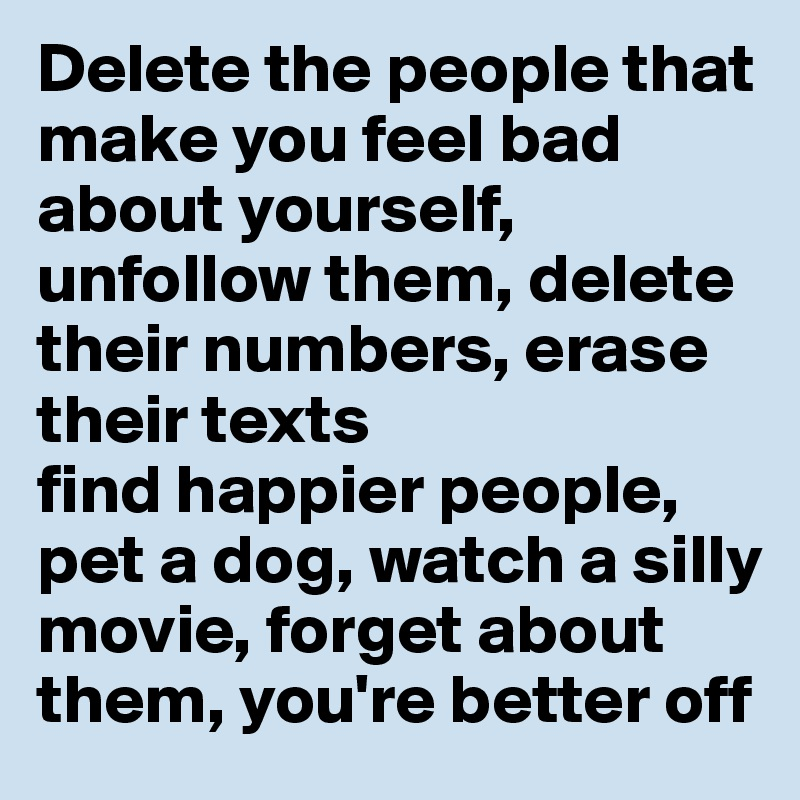 Delete the people that make you feel bad about yourself, unfollow them, delete their numbers, erase their texts find happier people, pet a dog, watch a silly movie, forget about them, you're better off