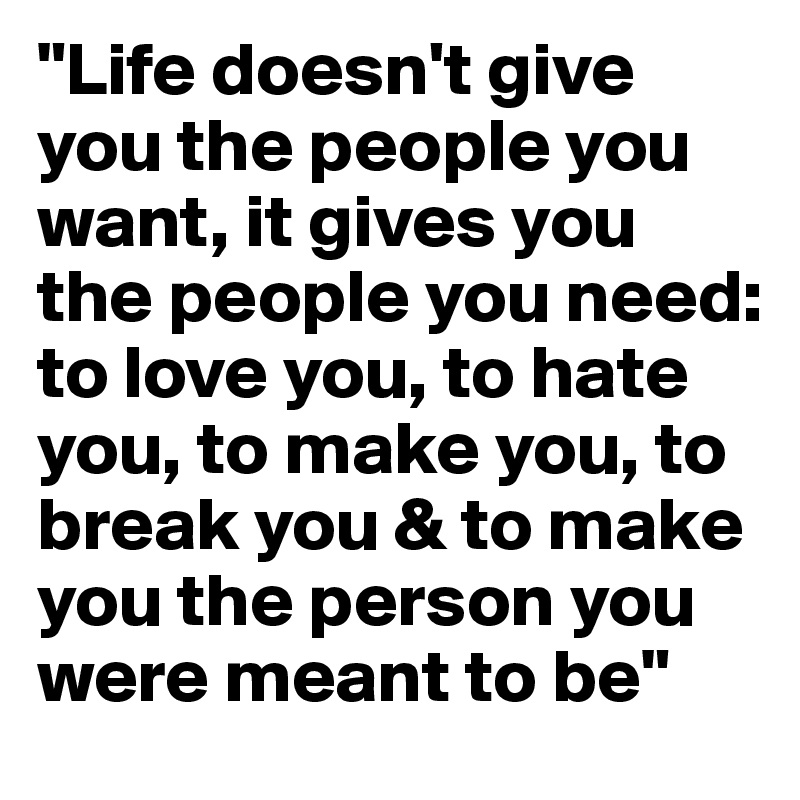 """""""Life doesn't give you the people you want, it gives you the people you need: to love you, to hate you, to make you, to break you & to make you the person you were meant to be"""""""