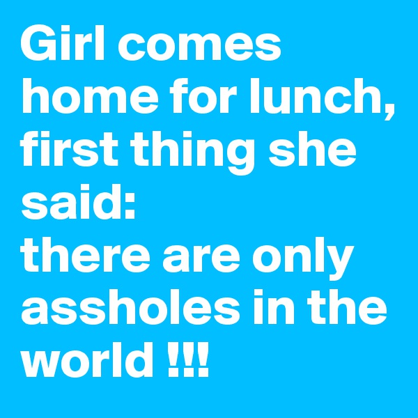 Girl comes home for lunch, first thing she said: there are only assholes in the world !!!