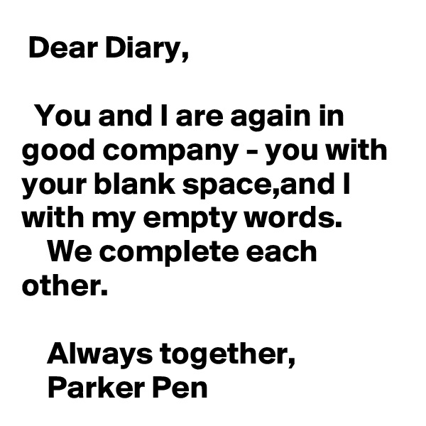 Dear Diary,    You and I are again in good company - you with your blank space,and I with my empty words.     We complete each other.      Always together,     Parker Pen