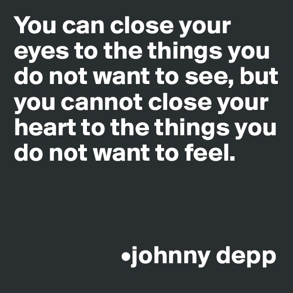 You can close your eyes to the things you do not want to see, but you cannot close your heart to the things you do not want to feel.                         •johnny depp