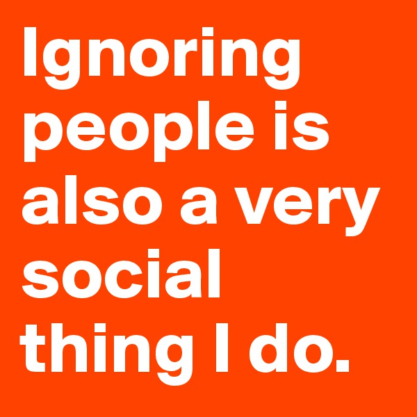 Ignoring people is also a very social thing I do.