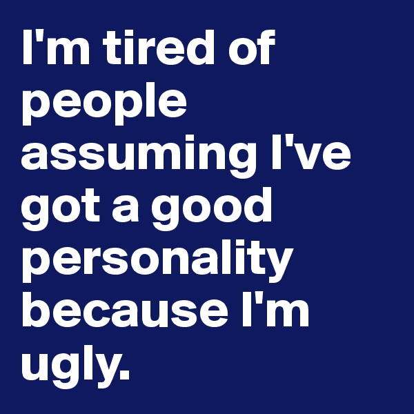 I'm tired of people assuming I've got a good personality because I'm ugly.