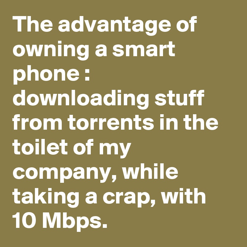 The advantage of owning a smart phone : downloading stuff from torrents in the toilet of my company, while taking a crap, with 10 Mbps.