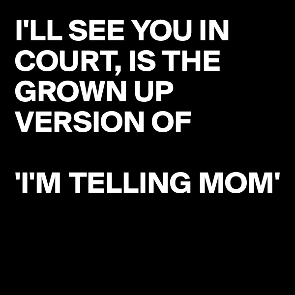 I'LL SEE YOU IN COURT, IS THE GROWN UP VERSION OF  'I'M TELLING MOM'