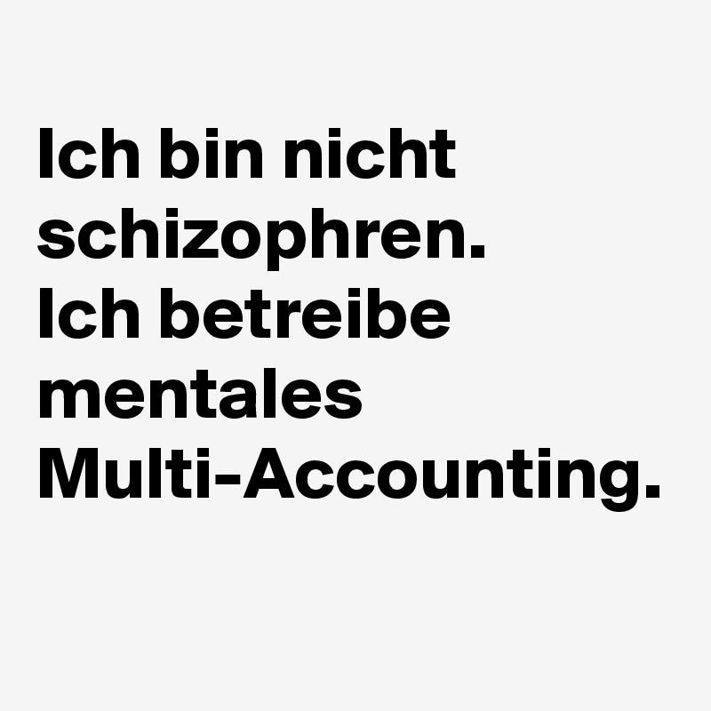 Ich bin nicht schizophren. Ich betreibe mentales Multi-Accounting.