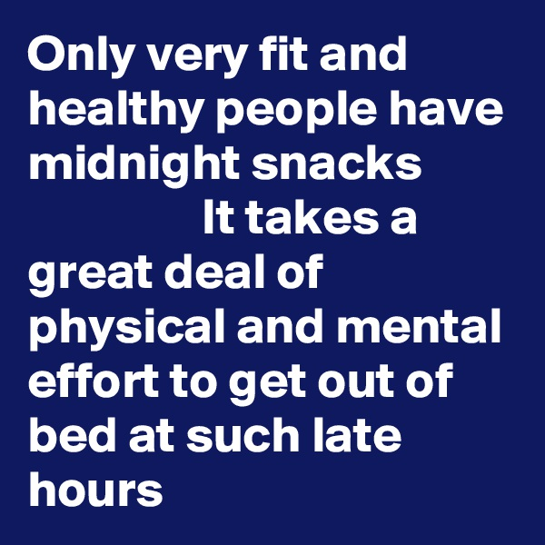 Only very fit and healthy people have midnight snacks                   It takes a great deal of physical and mental effort to get out of bed at such late hours