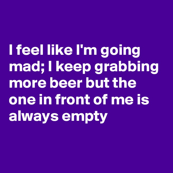 I feel like I'm going mad; I keep grabbing more beer but the one in front of me is always empty