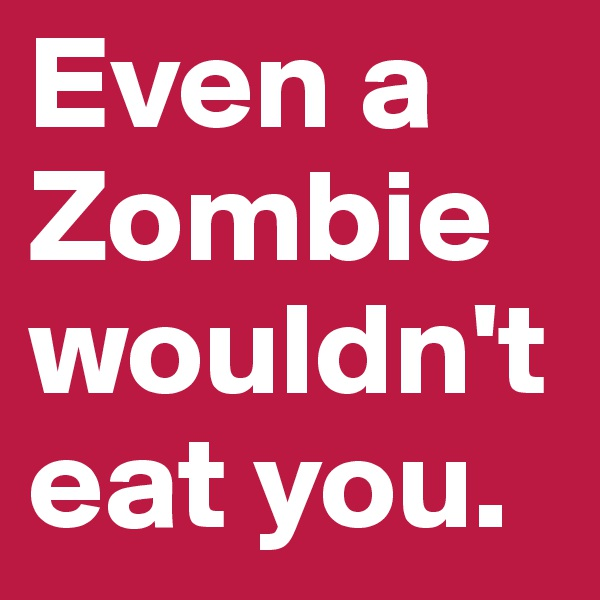 Even a Zombie wouldn't eat you.